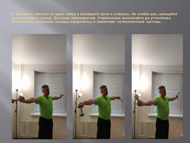 9. Возьмите гантели за один конец и разведите руки в стороны. Не сгибая рук, вращайте кисти вперед и назад. Дыхание равномерное. Упражнение выполняйте до утомления.  Упражнение развивает мышцы предплечья и укрепляет лучезапястные суставы.