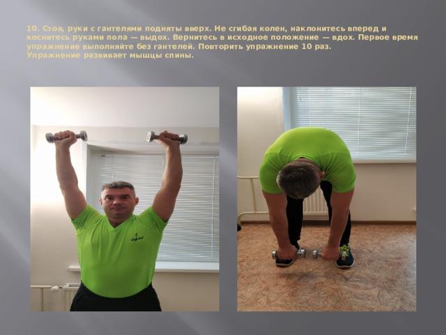 10. Стоя, руки с гантелями подняты вверх. Не сгибая колен, наклонитесь вперед и коснитесь руками пола — выдох. Вернитесь в исходное положение — вдох. Первое время упражнение выполняйте без гантелей. Повторить упражнение 10 раз.  Упражнение развивает мышцы спины.