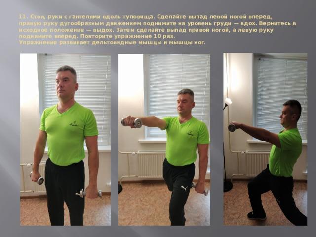 11. Стоя, руки с гантелями вдоль туловища. Сделайте выпад левой ногой вперед, правую руку дугообразным движением поднимите на уровень груди — вдох. Вернитесь в исходное положение — выдох. Затем сделайте выпад правой ногой, а левую руку поднимите вперед. Повторите упражнение 10 раз.  Упражнение развивает дельтовидные мышцы и мышцы ног.