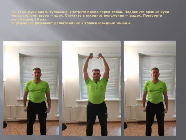 12. Стоя, руки вдоль туловища, смотрите прямо перед собой. Поднимите прямые руки через стороны вверх — вдох. Опустите в исходное положение — выдох. Повторите упражнение 10 раз.  Упражнение развивает дельтовидные и трапециевидные мышцы.