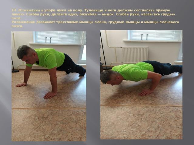 13. Отжимания в упоре лежа на полу. Туловище и ноги должны составлять прямую линию. Сгибая руки, делайте вдох, разгибая — выдох. Сгибая руки, касайтесь грудью пола.  Упражнение развивает трехглавые мышцы плеча, грудные мышцы и мышцы плечевого пояса.
