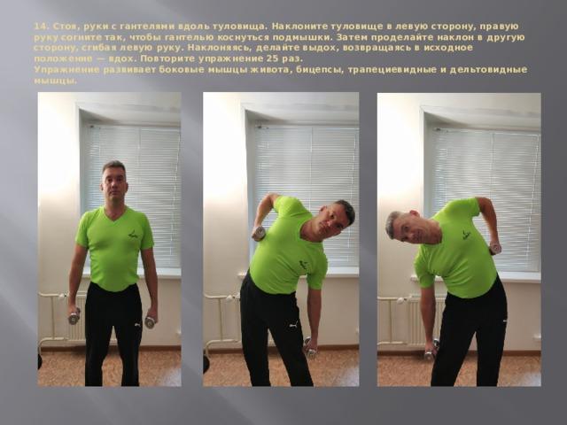 14. Стоя, руки с гантелями вдоль туловища. Наклоните туловище в левую сторону, правую руку согните так, чтобы гантелью коснуться подмышки. Затем проделайте наклон в другую сторону, сгибая левую руку. Наклоняясь, делайте выдох, возвращаясь в исходное положение — вдох. Повторите упражнение 25 раз.  Упражнение развивает боковые мышцы живота, бицепсы, трапециевидные и дельтовидные мышцы.