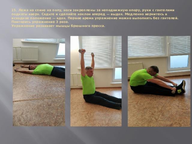 15. Лежа на спине на полу, ноги закреплены за неподвижную опору, руки с гантелями подняты вверх. Сядьте и сделайте наклон вперед — выдох. Медленно вернитесь в исходное положение — вдох. Первое время упражнение можно выполнять без гантелей. Повторить упражнение 3 раза.  Упражнение развивает мышцы брюшного пресса.