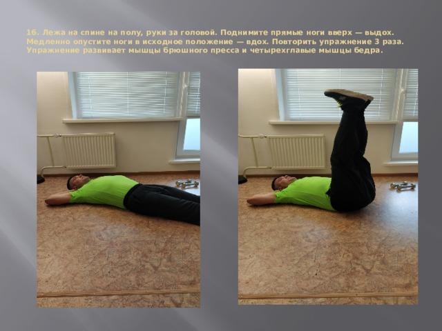 16. Лежа на спине на полу, руки за головой. Поднимите прямые ноги вверх — выдох. Медленно опустите ноги в исходное положение — вдох. Повторить упражнение 3 раза.  Упражнение развивает мышцы брюшного пресса и четырехглавые мышцы бедра.