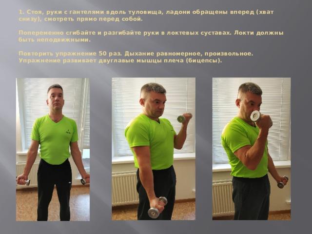 1. Стоя, руки с гантелями вдоль туловища, ладони обращены вперед (хват снизу), смотреть прямо перед собой.   Попеременно сгибайте и разгибайте руки в локтевых суставах. Локти должны быть неподвижными.   Повторить упражнение 50 раз. Дыхание равномерное, произвольное.  Упражнение развивает двуглавые мышцы плеча (бицепсы).