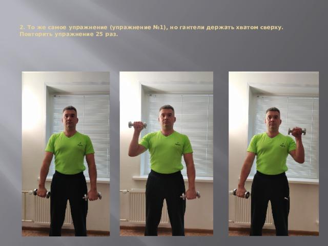 2. То же самое упражнение (упражнение №1), но гантели держать хватом сверху. Повторить упражнение 25 раз.