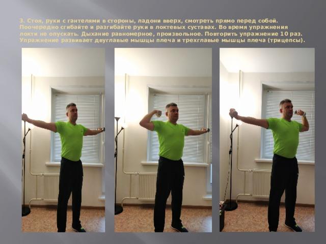 3. Стоя, руки с гантелями в стороны, ладони вверх, смотреть прямо перед собой. Поочередно сгибайте и разгибайте руки в локтевых суставах. Во время упражнения локти не опускать. Дыхание равномерное, произвольное. Повторить упражнение 10 раз. Упражнение развивает двуглавые мышцы плеча и трехглавые мышцы плеча (трицепсы).