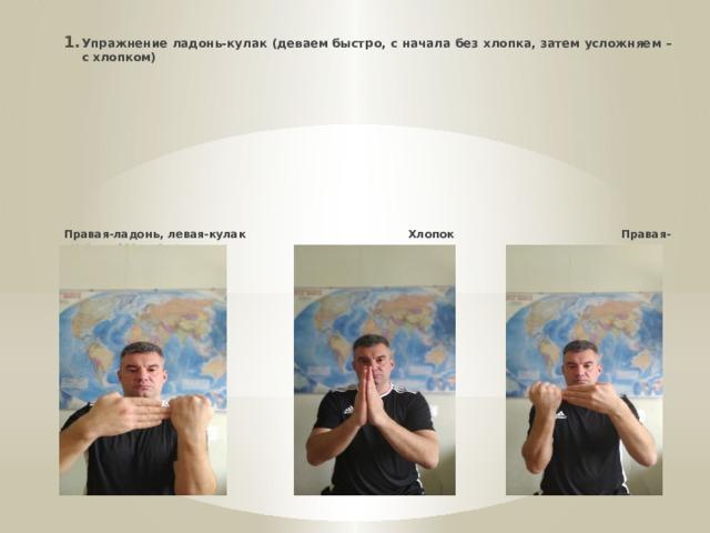 * Упражнение ладонь-кулак (деваем быстро, с начала без хлопка, затем усложняем – с хлопком)         Правая-ладонь, левая-кулак Хлопок Правая-кулак, левая-ладонь