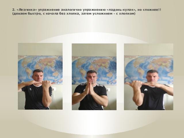 * 2. «Лезгинка» упражнение аналогично упражнению «ладонь-кулак», но сложнее!! (деваем быстро, с начала без хлопка, затем усложняем – с хлопком)
