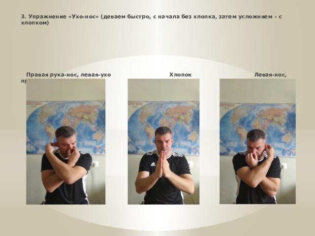* 3. Упражнение «Ухо-нос» (деваем быстро, с начала без хлопка, затем усложняем – с хлопком)       Правая рука-нос, левая-ухо Хлопок Левая-нос, правая рука-ухо