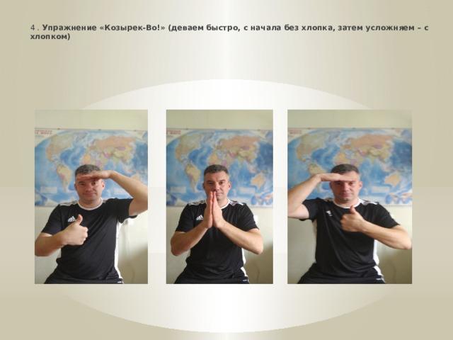 * 4 . Упражнение «Козырек-Во!» (деваем быстро, с начала без хлопка, затем усложняем – с хлопком)