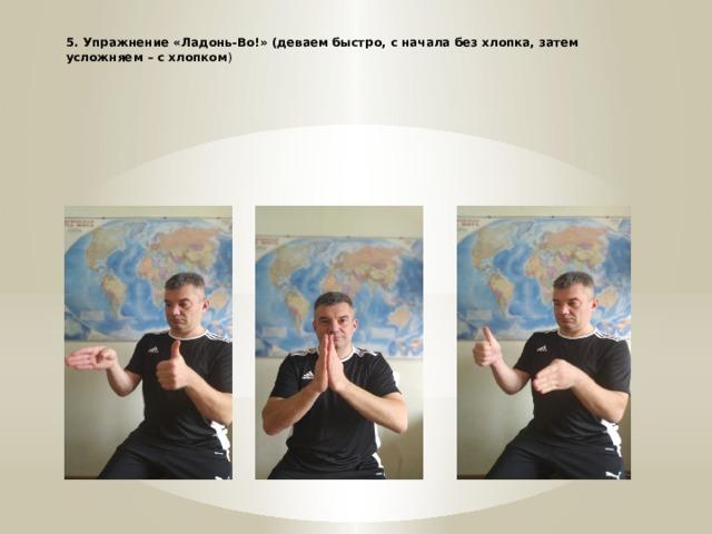* 5. Упражнение «Ладонь-Во!» (деваем быстро, с начала без хлопка, затем усложняем – с хлопком )