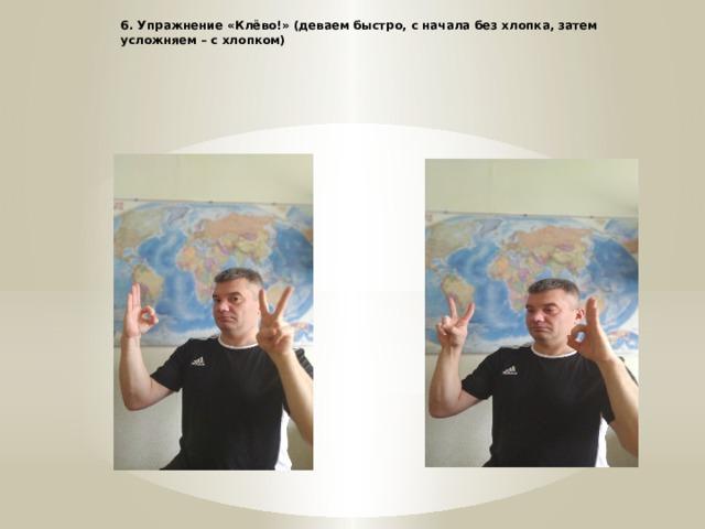 6. Упражнение «Клёво!» (деваем быстро, с начала без хлопка, затем усложняем – с хлопком) *