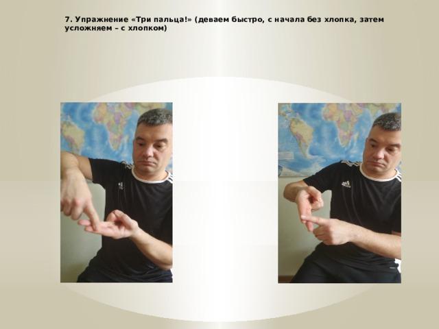 * 7. Упражнение «Три пальца!» (деваем быстро, с начала без хлопка, затем усложняем – с хлопком)