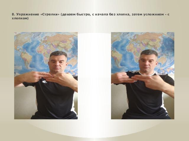 * 8. Упражнение «Стрелки» (деваем быстро, с начала без хлопка, затем усложняем – с хлопком)
