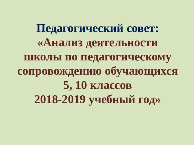Педагогический совет: «Анализ деятельности школы по педагогическому сопровождению обучающихся 5, 10 классов  2018-2019 учебный год»