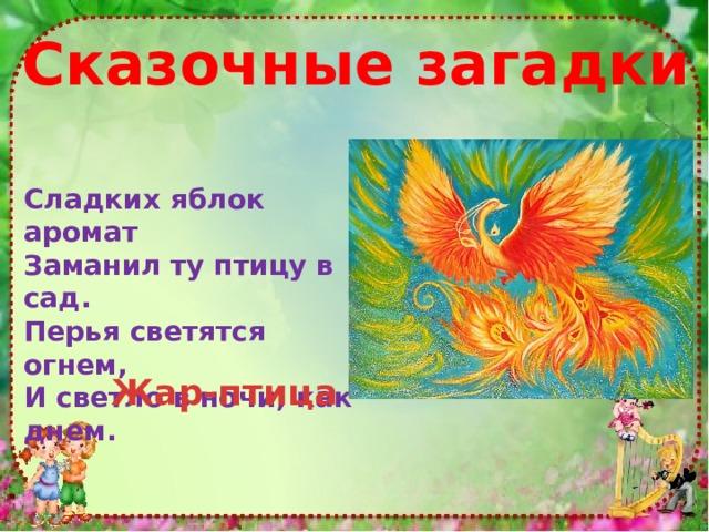 Cказочные загадки Сладких яблок аромат Заманил ту птицу в сад. Перья светятся огнем, И светло в ночи, как днем. Жар-птица