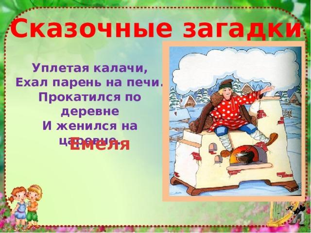 Cказочные загадки Уплетая калачи,  Ехал парень на печи.  Прокатился по деревне  И женился на царевне. Емеля