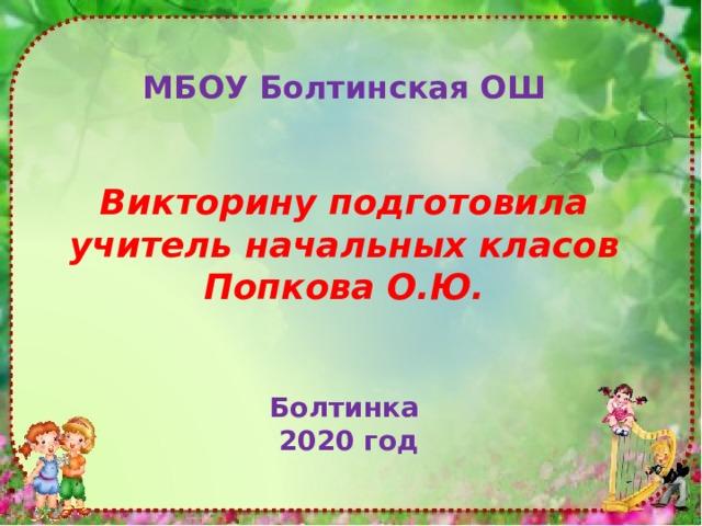МБОУ Болтинская ОШ   Викторину подготовила учитель начальных класов Попкова О.Ю.   Болтинка  2020 год