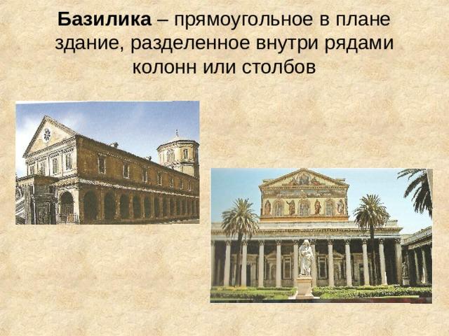 Базилика – прямоугольное в плане здание, разделенное внутри рядами колонн или столбов