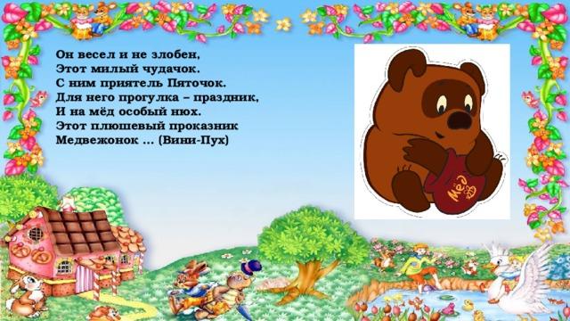 Он весел и не злобен,  Этот милый чудачок.  С ним приятель Пяточок.  Для него прогулка – праздник,  И на мёд особый нюх.  Этот плюшевый проказник  Медвежонок … (Вини-Пух)