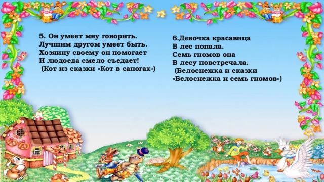 5. Он умеет мяу говорить.  Лучшим другом умеет быть.  Хозяину своему он помогает  И людоеда смело съедает!  (Кот из сказки «Кот в сапогах»)   6.Девочка красавица  В лес попала.  Семь гномов она  В лесу повстречала.  (Белоснежка и сказки «Белоснежка и семь гномов»)