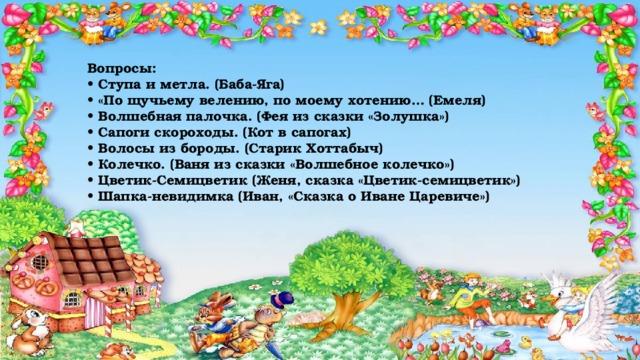 Вопросы:  • Ступа и метла. (Баба-Яга)  • «По щучьему велению, по моему хотению… (Емеля)  • Волшебная палочка. (Фея из сказки «Золушка»)  • Сапоги скороходы. (Кот в сапогах)  • Волосы из бороды. (Старик Хоттабыч)  • Колечко. (Ваня из сказки «Волшебное колечко»)  • Цветик-Семицветик (Женя, сказка «Цветик-семицветик»)  • Шапка-невидимка (Иван, «Сказка о Иване Царевиче»)