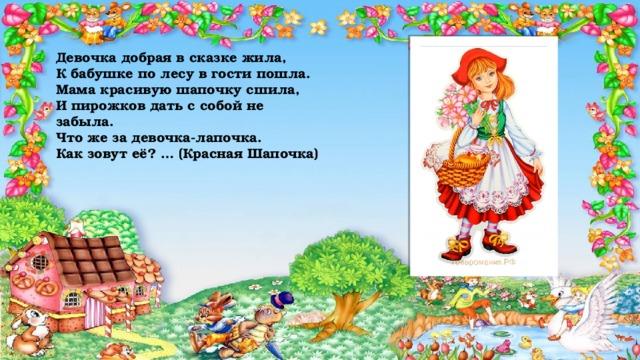 Девочка добрая в сказке жила,  К бабушке по лесу в гости пошла.  Мама красивую шапочку сшила,  И пирожков дать с собой не забыла.  Что же за девочка-лапочка.  Как зовут её? … (Красная Шапочка)