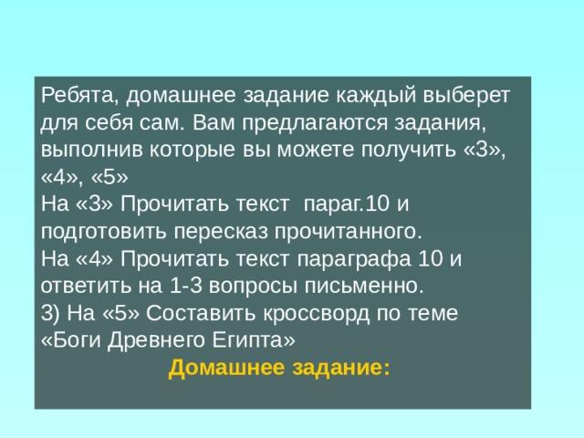 Ребята, домашнее задание каждый выберет для себя сам. Вам предлагаются задания, выполнив которые вы можете получить «3», «4», «5» На «3» Прочитать текст параг.10 и подготовить пересказ прочитанного. На «4» Прочитать текст параграфа 10 и ответить на 1-3 вопросы письменно. 3) На «5» Составить кроссворд по теме «Боги Древнего Египта» Домашнее задание: