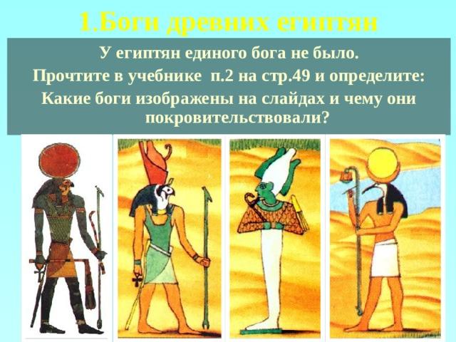 1 . Боги древних египтян У египтян единого бога не было. Прочтите в учебнике п.2 на стр.49 и определите: Какие боги изображены на слайдах и чему они покровительствовали?