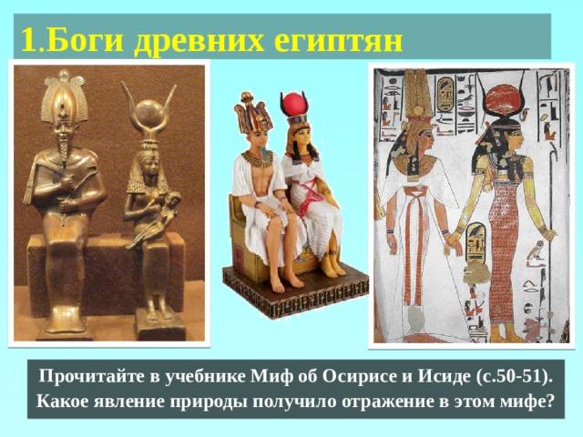 1 . Боги древних египтян Прочитайте в учебнике Миф об Осирисе и Исиде (с.50-51). Какое явление природы получило отражение в этом мифе?