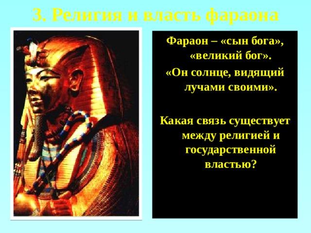 3. Религия и власть фараона Фараон – «сын бога», «великий бог». «Он солнце, видящий лучами своими».  Какая связь существует между религией и государственной властью?