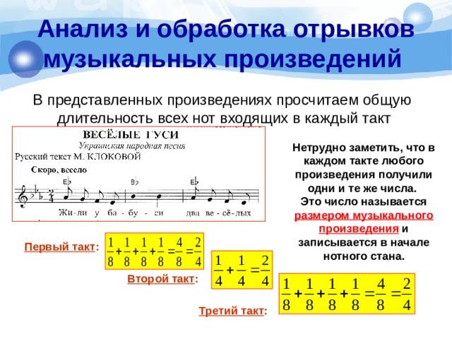 Анализ и обработка отрывков музыкальных произведений  В представленных произведениях просчитаем общую длительность всех нот входящих в каждый такт Нетрудно заметить, что в каждом такте любого произведения получили одни и те же числа. Это число называется размером музыкального произведения и записывается в начале нотного стана. Первый такт : Второй такт : Третий такт :