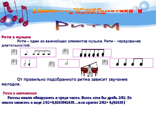 Ритм в музыке   Ритм – один из важнейших элементов музыки. Ритм – чередование  длительностей.      От правильно подобранного ритма зависит звучание мелодии.   Ритм в математике  Ритмы можно обнаружить и среди чисел. Взять хотя бы дробь 2/82. Ее  можно записать в виде 2/82=0,0243902439…или кратно 2/82= 0,(02439 )