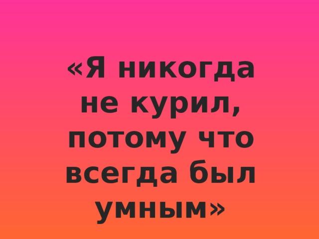 «Я никогда некурил, потому что всегда был умным»  Григорий Александров