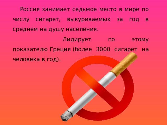 Россия занимает седьмое место в мире по числу сигарет, выкуриваемых за год в среднем на душу населения.  Лидирует по этому показателюГреция(более 3000 сигарет на человека в год).