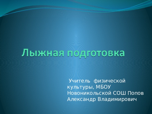 Учитель физической культуры, МБОУ Новоникольской СОШ Попов Александр Владимирович