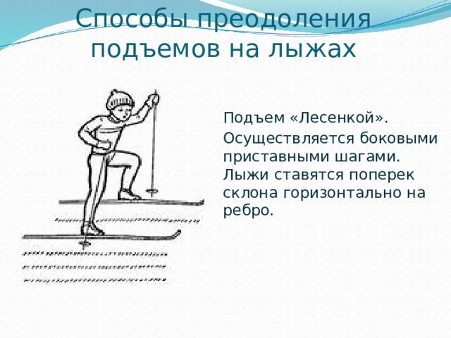 Способы преодоления подъемов на лыжах Подъем «Лесенкой». Осуществляется боковыми приставными шагами. Лыжи ставятся поперек склона горизонтально на ребро.