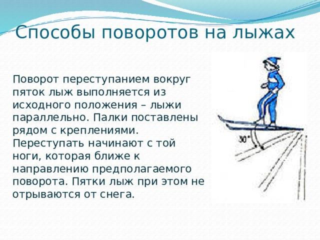 Способы поворотов на лыжах Поворот переступанием вокруг пяток лыж выполняется из исходного положения – лыжи параллельно. Палки поставлены рядом с креплениями. Переступать начинают с той ноги, которая ближе к направлению предполагаемого поворота. Пятки лыж при этом не отрываются от снега.