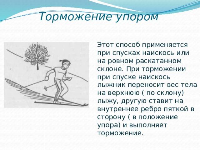 Торможение упором Этот способ применяется при спусках наискось или на ровном раскатанном склоне. При торможении при спуске наискось лыжник переносит вес тела на верхнюю ( по склону) лыжу, другую ставит на внутреннее ребро пяткой в сторону ( в положение упора) и выполняет торможение.