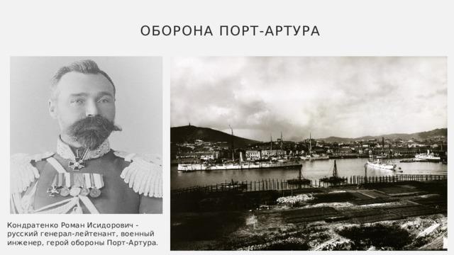 Оборона Порт-Артура Кондратенко Роман Исидорович - русский генерал-лейтенант, военный инженер, герой обороны Порт-Артура.