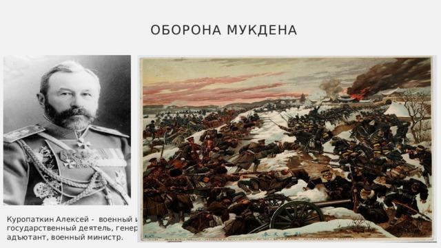 Оборона Мукдена Куропаткин Алексей - военный и государственный деятель, генерал-адъютант, военный министр.