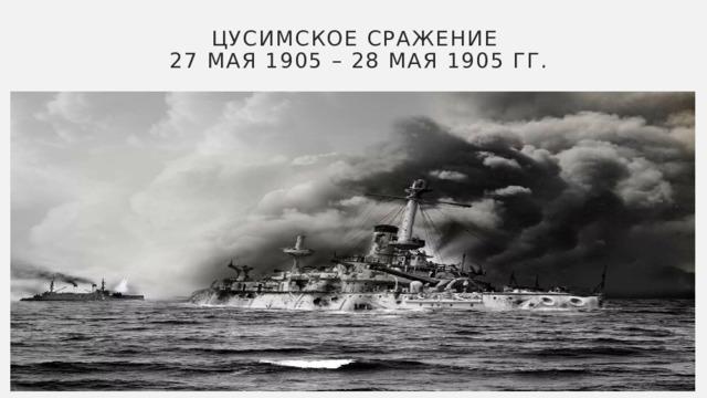 Цусимское сражение  27 мая 1905 – 28 мая 1905 гг.