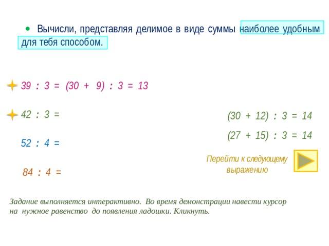   Вычисли, представляя делимое в виде суммы наиболее удобным для тебя способом. 39 : 3 = (30 + 9) : 3 = 13 42 : 3 = (30 + 12) : 3 = 14 (27 + 15) : 3 = 14 52 : 4 = Перейти к следующему выражению · 84 : 4 = Задание выполняется интерактивно. Во время демонстрации навести курсор на нужное равенство до появления ладошки. Кликнуть.