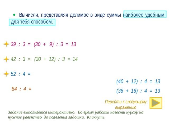   Вычисли, представляя делимое в виде суммы наиболее удобным для тебя способом. 39 : 3 = (30 + 9) : 3 = 13 42 : 3 = (30 + 12) : 3 = 14 52 : 4 = (40 + 12) : 4 = 13 · 84 : 4 = (36 + 16) : 4 = 13 Перейти к следующему выражению Задание выполняется интерактивно. Во время работы навести курсор на нужное равенство до появления ладошки. Кликнуть.