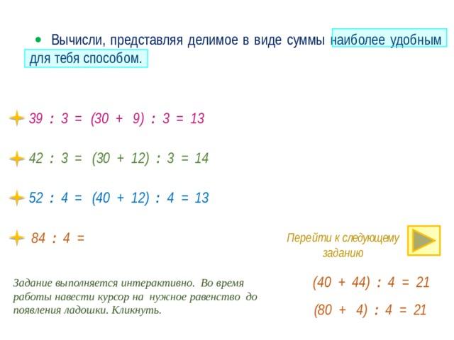   Вычисли, представляя делимое в виде суммы наиболее удобным для тебя способом. 39 : 3 = (30 + 9) : 3 = 13 42 : 3 = (30 + 12) : 3 = 14 (40 + 12) : 4 = 13 52 : 4 = · 84 : 4 = Перейти к следующему заданию (40 + 44) : 4 = 21 Задание выполняется интерактивно. Во время работы навести курсор на нужное равенство до появления ладошки. Кликнуть. (80 + 4) : 4 = 21
