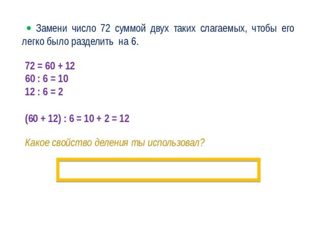   Замени число 72 суммой двух таких слагаемых, чтобы его легко было разделить на 6. 72 = 60 + 12 60 : 6 = 10 12 : 6 = 2  (60 + 12) : 6 = 10 + 2 = 12 Какое свойство деления ты использовал? ·