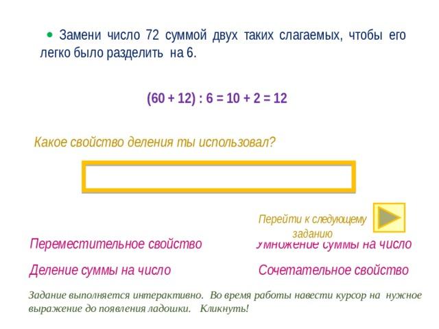   Замени число 72 суммой двух таких слагаемых, чтобы его легко было разделить на 6.  (60 + 12) : 6 = 10 + 2 = 12 Какое свойство деления ты использовал? Перейти к следующему заданию · Переместительное свойство Умножение суммы на число Деление суммы на число Сочетательное свойство Задание выполняется интерактивно. Во время работы навести курсор на нужное выражение до появления ладошки. Кликнуть!