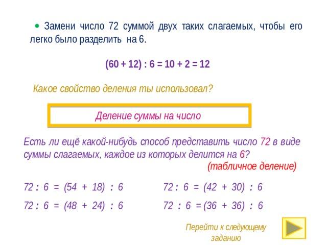   Замени число 72 суммой двух таких слагаемых, чтобы его легко было разделить на 6. (60 + 12) : 6 = 10 + 2 = 12 Какое свойство деления ты использовал? Деление суммы на число Есть ли ещё какой-нибудь способ представить число 72 в виде суммы слагаемых, каждое из которых делится на 6 ? · (табличное деление) 72 : 6 = (54 + 18) : 6 72 : 6 = (42 + 30) : 6 72 : 6 = (48 + 24) : 6 72 : 6 = (36 + 36) : 6 Перейти к следующему заданию