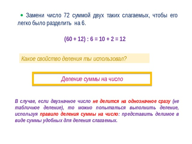   Замени число 72 суммой двух таких слагаемых, чтобы его легко было разделить на 6. (60 + 12) : 6 = 10 + 2 = 12 Какое свойство деления ты использовал? Деление суммы на число · В случае, если двузначное число не делится на однозначное сразу (не табличное деление), то можно попытаться выполнить деление, используя правило деления суммы на число : представить делимое в виде суммы удобных для деления слагаемых.